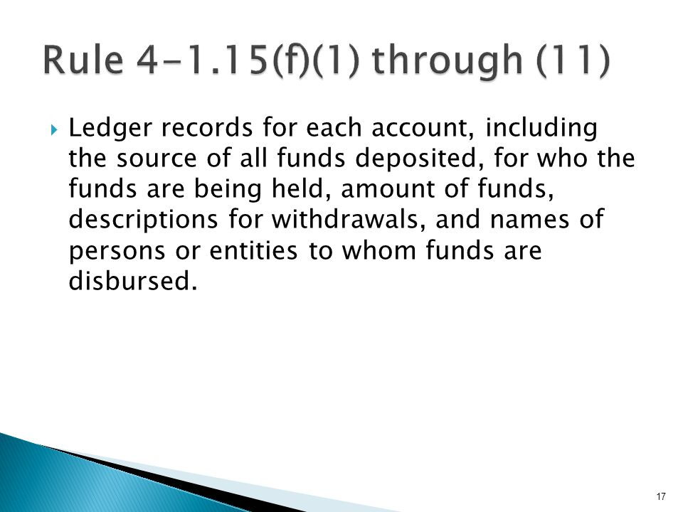  Ledger records for each account, including the source of all funds deposited, for who the funds are being held, amount of funds, descriptions for withdrawals, and names of persons or entities to whom funds are disbursed.