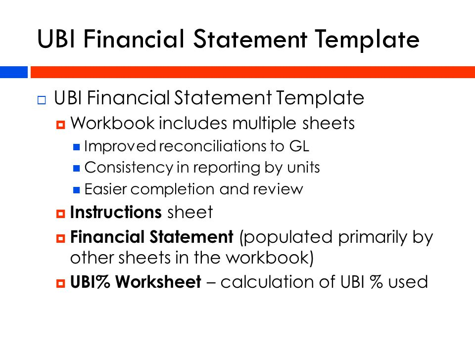  UBI Financial Statement Template  Workbook includes multiple sheets Improved reconciliations to GL Consistency in reporting by units Easier completion and review  Instructions sheet  Financial Statement (populated primarily by other sheets in the workbook)  UBI% Worksheet – calculation of UBI % used