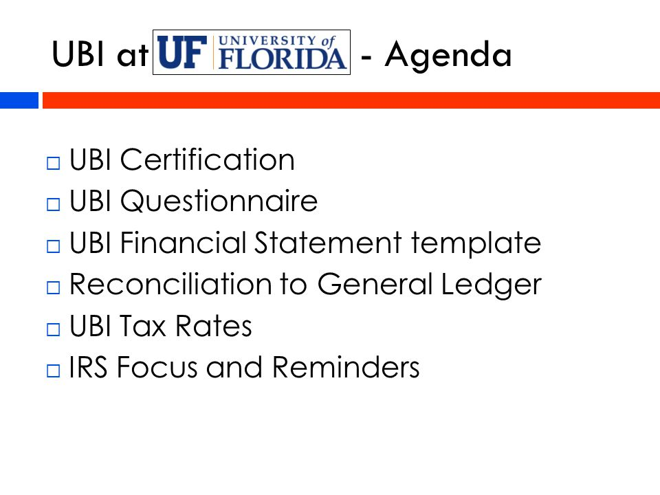 UBI at - Agenda  UBI Certification  UBI Questionnaire  UBI Financial Statement template  Reconciliation to General Ledger  UBI Tax Rates  IRS Focus and Reminders