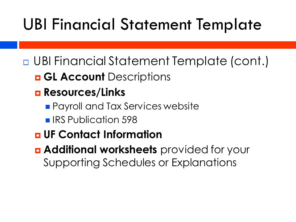UBI Financial Statement Template  UBI Financial Statement Template (cont.)  GL Account Descriptions  Resources/Links Payroll and Tax Services website IRS Publication 598  UF Contact Information  Additional worksheets provided for your Supporting Schedules or Explanations