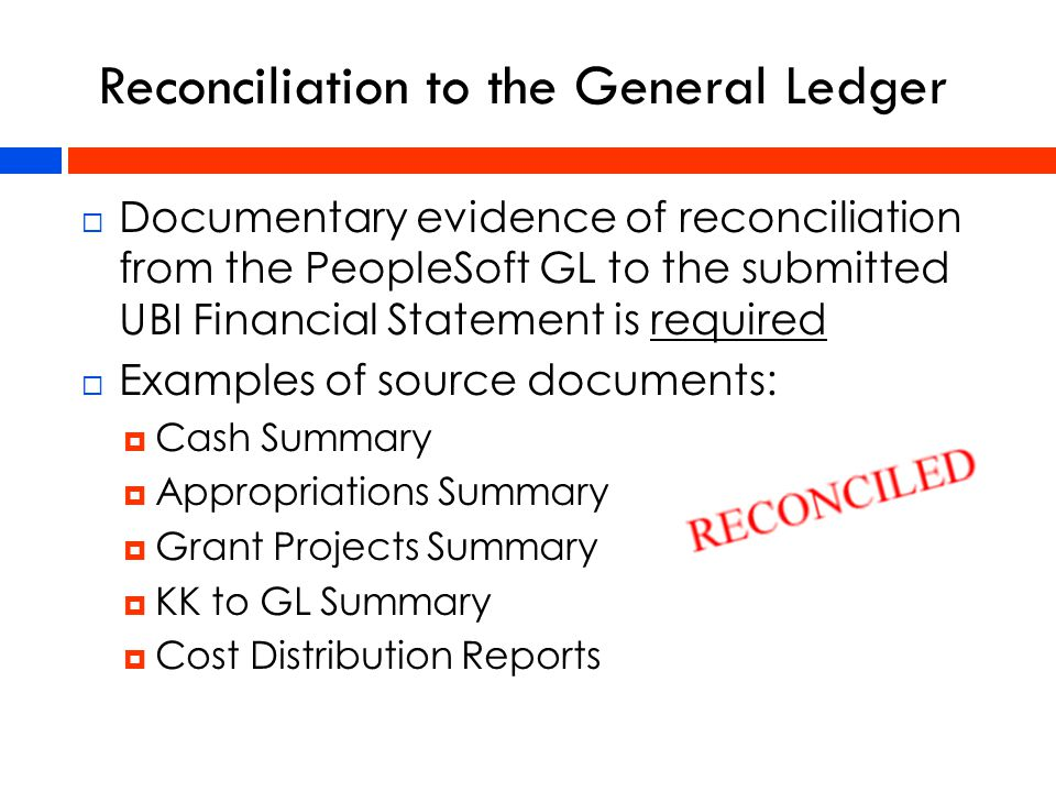  Documentary evidence of reconciliation from the PeopleSoft GL to the submitted UBI Financial Statement is required  Examples of source documents:  Cash Summary  Appropriations Summary  Grant Projects Summary  KK to GL Summary  Cost Distribution Reports