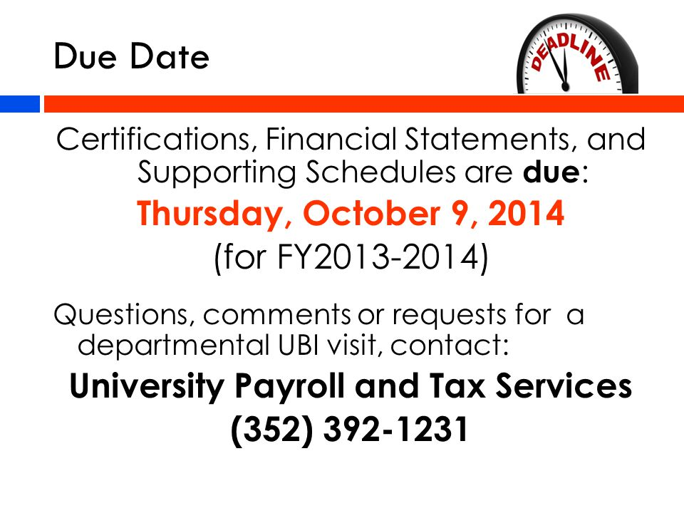 Due Date Certifications, Financial Statements, and Supporting Schedules are due : Thursday, October 9, 2014 (for FY2013-2014) Questions, comments or requests for a departmental UBI visit, contact: University Payroll and Tax Services (352) 392-1231