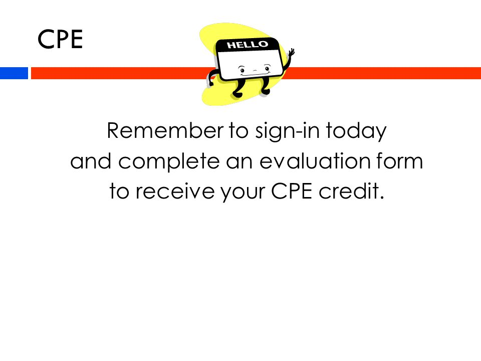 CPE Remember to sign-in today and complete an evaluation form to receive your CPE credit.