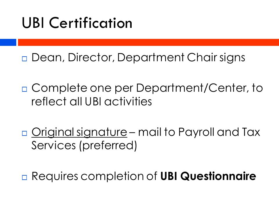  Dean, Director, Department Chair signs  Complete one per Department/Center, to reflect all UBI activities  Original signature – mail to Payroll and Tax Services (preferred)  Requires completion of UBI Questionnaire