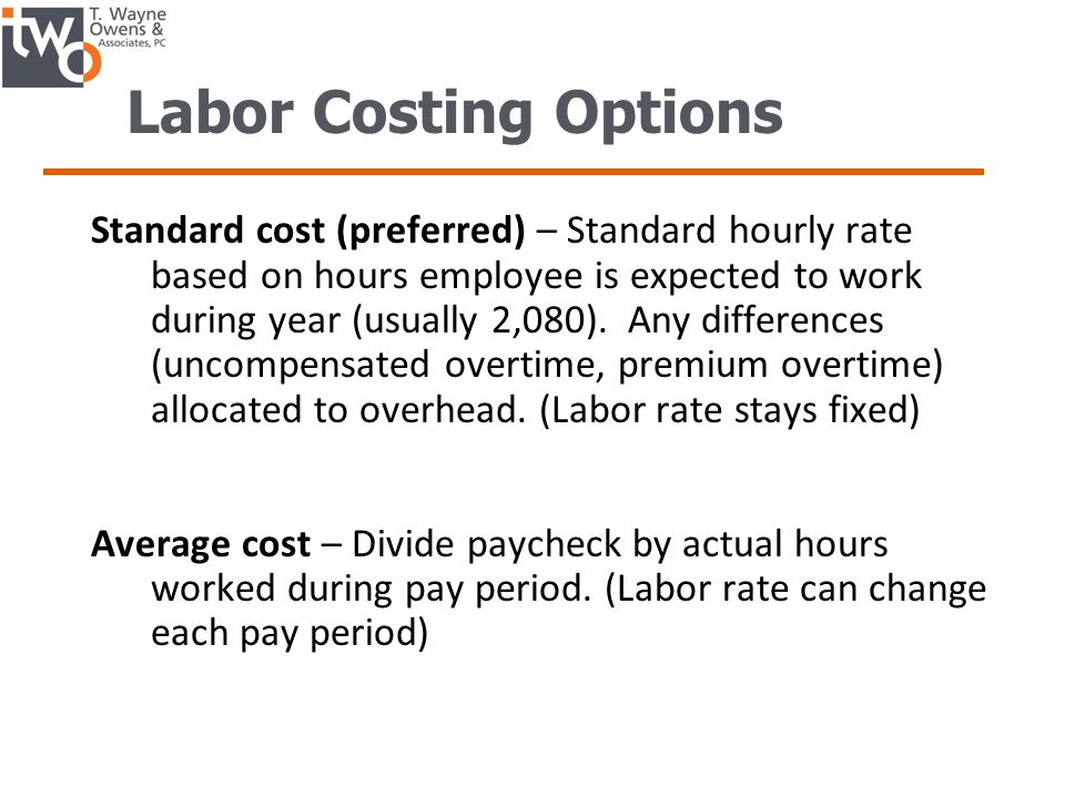Labor Costing Options Standard cost (preferred) – Standard hourly rate based on hours employee is expected to work during year (usually 2,080).
