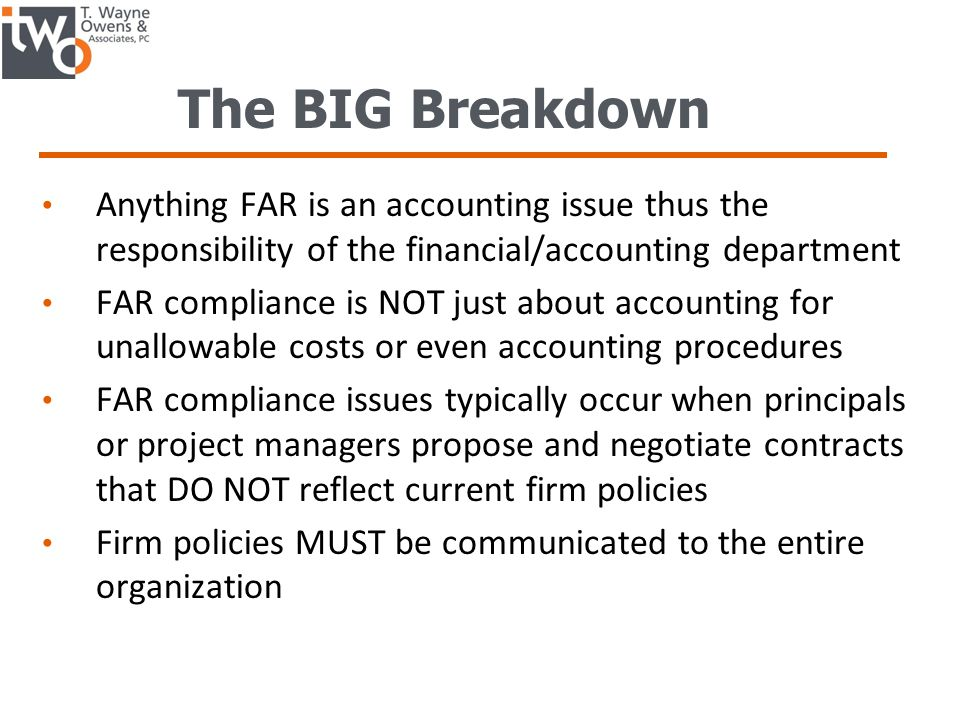 The BIG Breakdown Anything FAR is an accounting issue thus the responsibility of the financial/accounting department FAR compliance is NOT just about accounting for unallowable costs or even accounting procedures FAR compliance issues typically occur when principals or project managers propose and negotiate contracts that DO NOT reflect current firm policies Firm policies MUST be communicated to the entire organization