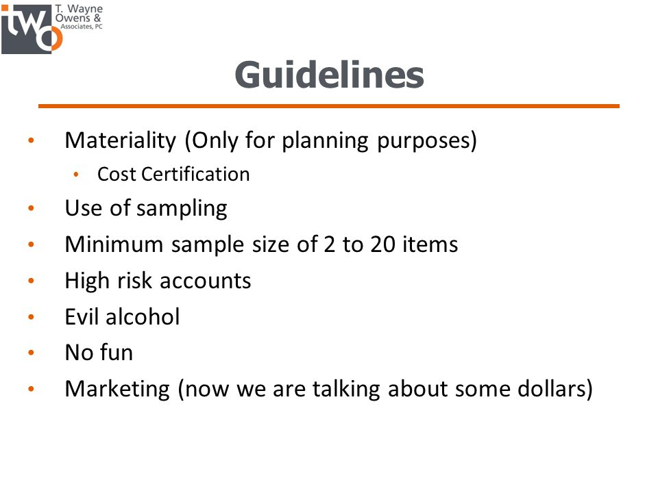 Guidelines Materiality (Only for planning purposes) Cost Certification Use of sampling Minimum sample size of 2 to 20 items High risk accounts Evil alcohol No fun Marketing (now we are talking about some dollars)