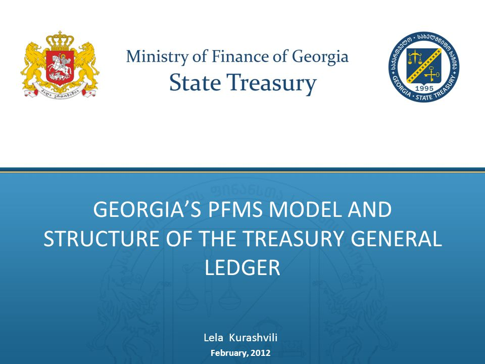 GEORGIA'S PFMS MODEL AND STRUCTURE OF THE TREASURY GENERAL LEDGER Lela Kurashvili February, 2012