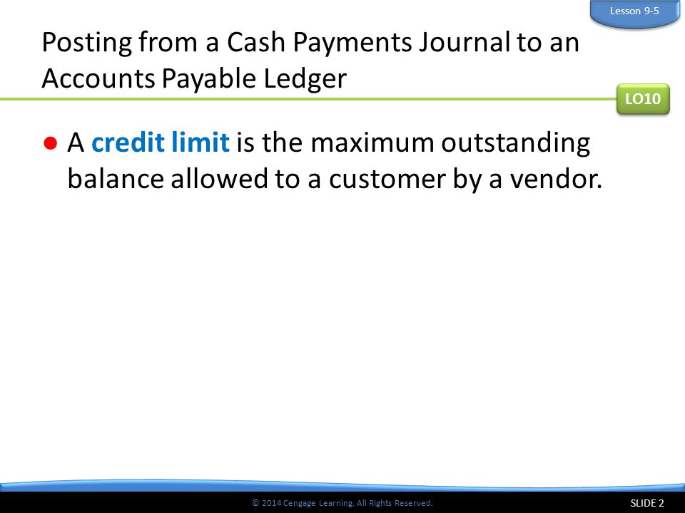 © 2014 Cengage Learning. All Rights Reserved. Posting from a Cash Payments Journal to an Accounts Payable Ledger ●A credit limit is the maximum outsta