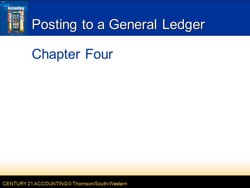 CENTURY 21 ACCOUNTING © Thomson/South-Western Posting to a General Ledger Chapter Four