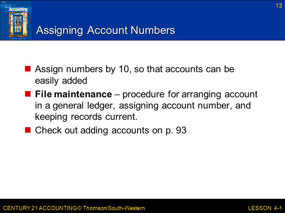 CENTURY 21 ACCOUNTING © Thomson/South-Western 13 LESSON 4-1 Assigning Account Numbers Assign numbers by 10, so that accounts can be easily added File