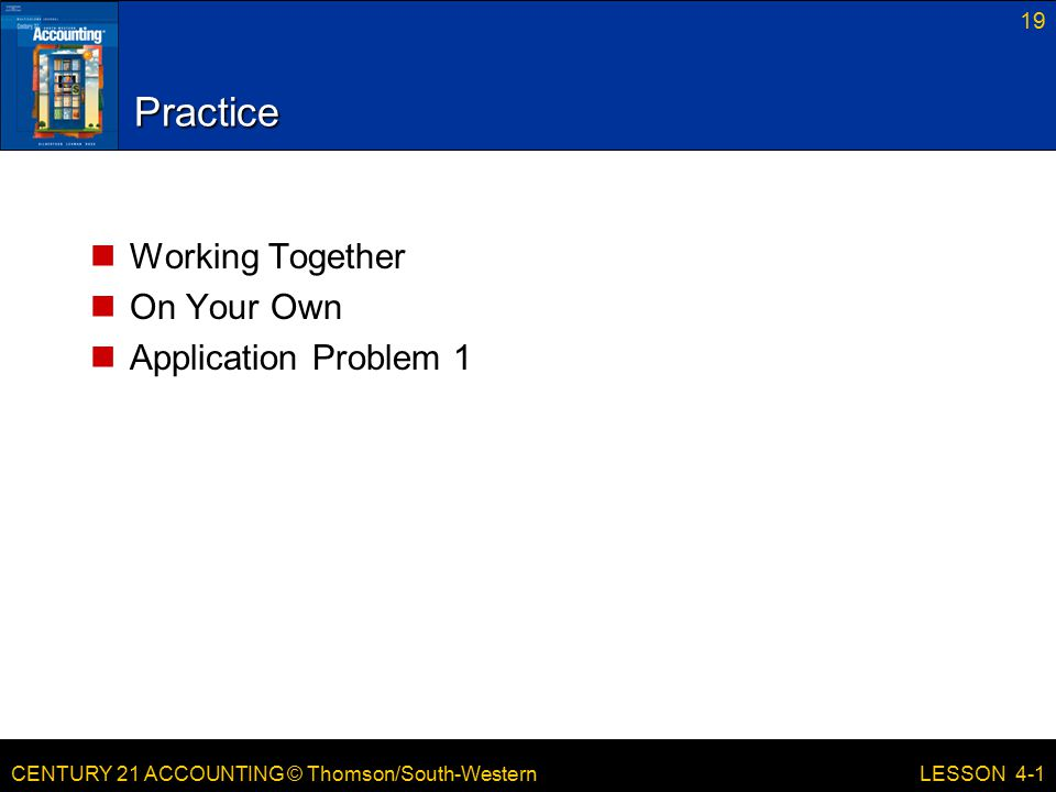 CENTURY 21 ACCOUNTING © Thomson/South-Western 19 LESSON 4-1 Practice Working Together On Your Own Application Problem 1