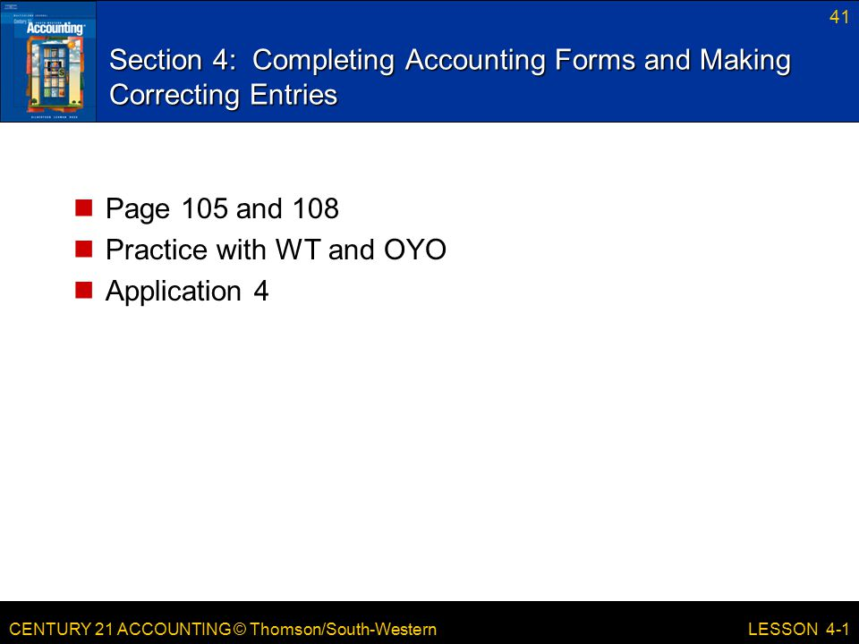 CENTURY 21 ACCOUNTING © Thomson/South-Western 41 LESSON 4-1 Section 4: Completing Accounting Forms and Making Correcting Entries Page 105 and 108 Prac