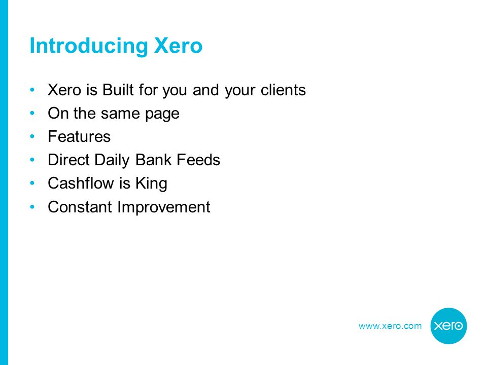 www.xero.com Xero is Built for you and your clients On the same page Features Direct Daily Bank Feeds Cashflow is King Constant Improvement Introducing Xero