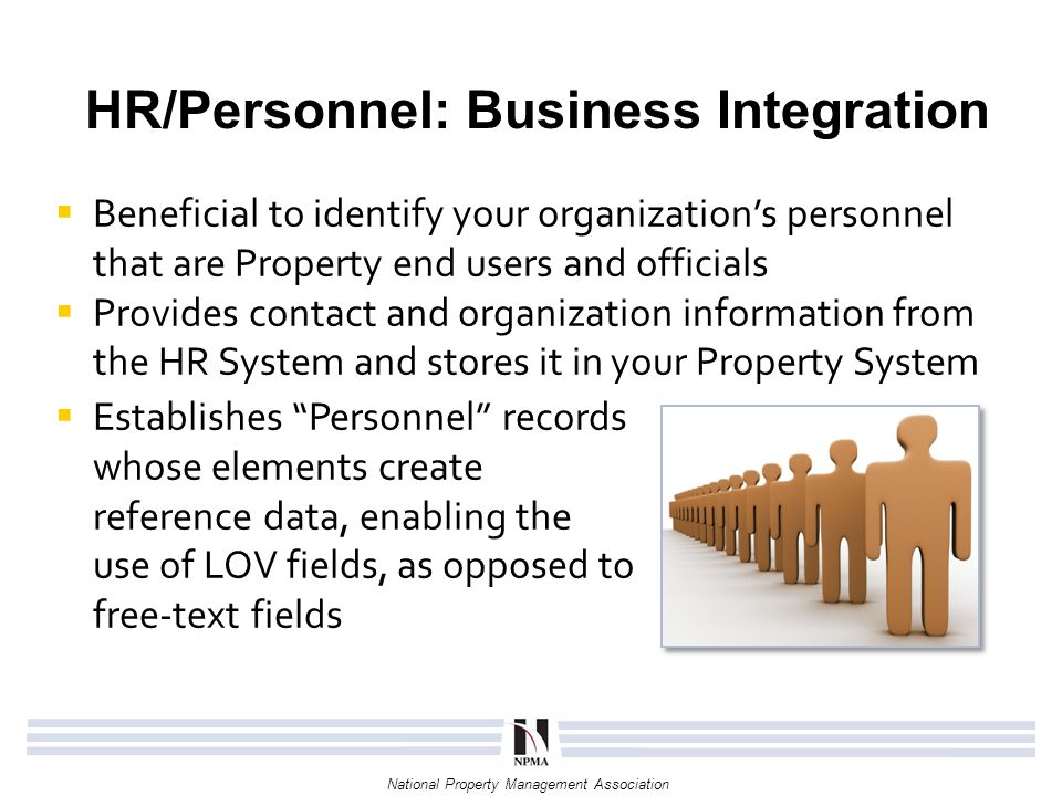 National Property Management Association HR/Personnel: Value of Integration  Mitigates the need for a manual update process and additional resources  Allows the use of email addresses to inform individuals of property-related transactions  Identifies custodians and users that have separated from the organization – increasing chances of recovery and re-assignment HR Record Elements: Full Name Telephone Number Email Address Physical Address Employee Type Title Start Date Separation Date Organizational Assignment Employee ID (Optional) Bade Number (Optional) Personnel Record Added or Modified in HR System New or Modified Record.
