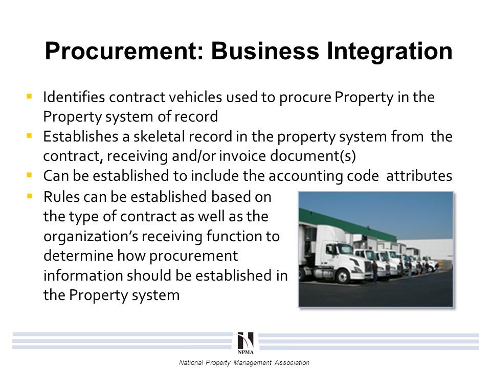 National Property Management Association Procurement: Value of Integration  Greatly reduces the resource hours and data entry errors associated with the creation of an asset record  Streamlines the accounts payable and receiving reconciliation process Property Contract Executed in Procurement System 2-way or 3-way matching Systematically Create Skeletal Record in Property System Receiving Document or Invoice Payment in Procurement System Skeletal Property Record Elements: Contract Number Contract Line Requisitioner / Buyer Acquisition Date Quantity Ordered / Received Unit Cost Vendor and/or Manufacturer ACC Elements: Object Class Code Sub-Object Class Code Organization Manually Complete and Establish Property Record 2-way 3-way