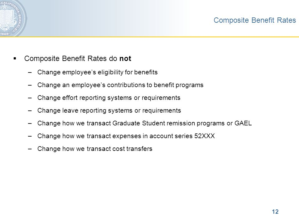 12 Composite Benefit Rates  Composite Benefit Rates do not –Change employee's eligibility for benefits –Change an employee's contributions to benefit programs –Change effort reporting systems or requirements –Change leave reporting systems or requirements –Change how we transact Graduate Student remission programs or GAEL –Change how we transact expenses in account series 52XXX –Change how we transact cost transfers