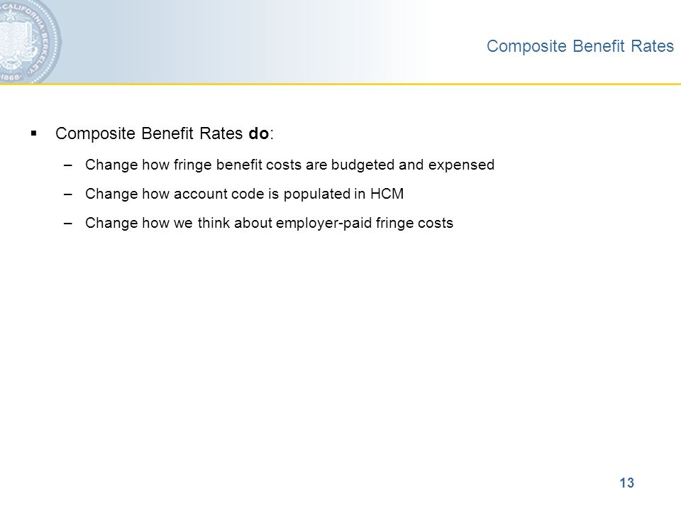 13 Composite Benefit Rates  Composite Benefit Rates do: –Change how fringe benefit costs are budgeted and expensed –Change how account code is populated in HCM –Change how we think about employer-paid fringe costs