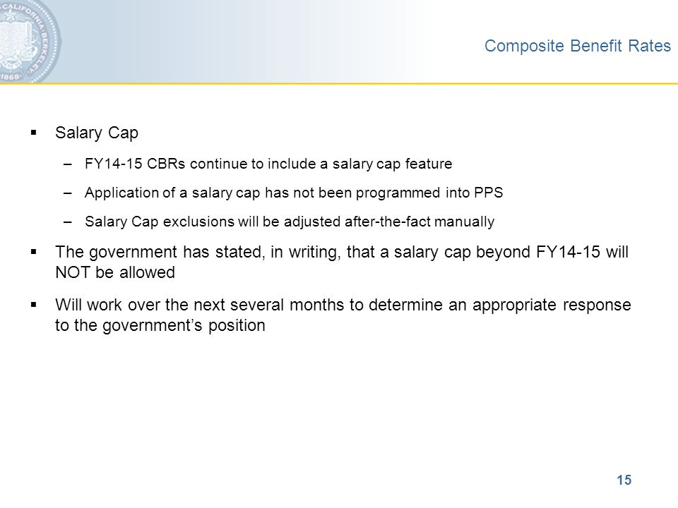 15 Composite Benefit Rates  Salary Cap –FY14-15 CBRs continue to include a salary cap feature –Application of a salary cap has not been programmed into PPS –Salary Cap exclusions will be adjusted after-the-fact manually  The government has stated, in writing, that a salary cap beyond FY14-15 will NOT be allowed  Will work over the next several months to determine an appropriate response to the government's position