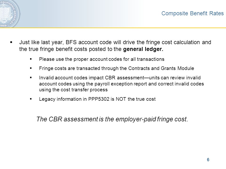 6 Composite Benefit Rates  Just like last year, BFS account code will drive the fringe cost calculation and the true fringe benefit costs posted to the general ledger.