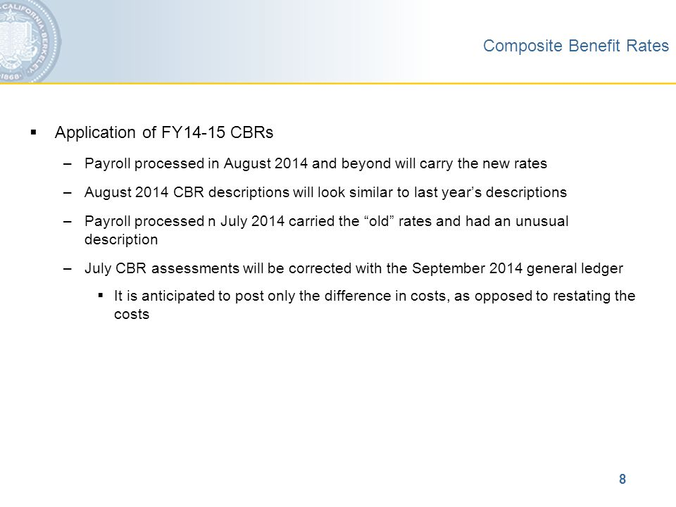 8  Application of FY14-15 CBRs –Payroll processed in August 2014 and beyond will carry the new rates –August 2014 CBR descriptions will look similar to last year's descriptions –Payroll processed n July 2014 carried the old rates and had an unusual description –July CBR assessments will be corrected with the September 2014 general ledger  It is anticipated to post only the difference in costs, as opposed to restating the costs