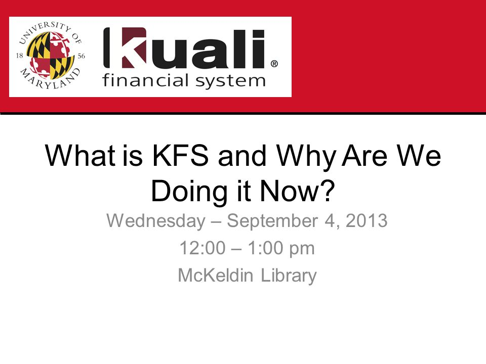 KFS is the University of Maryland's new Financial and Accounting system that will be implemented January 6, 2014 KFS will replace FRS at UMCP, UMES, UMCES and USM KFS Phase I will provide Chart of Accounts/General Ledger, Purchasing/Accounts Payable, Capital Asset Management, Labor Distribution, electronic documents and reporting capabilities that are comparable to FRS.