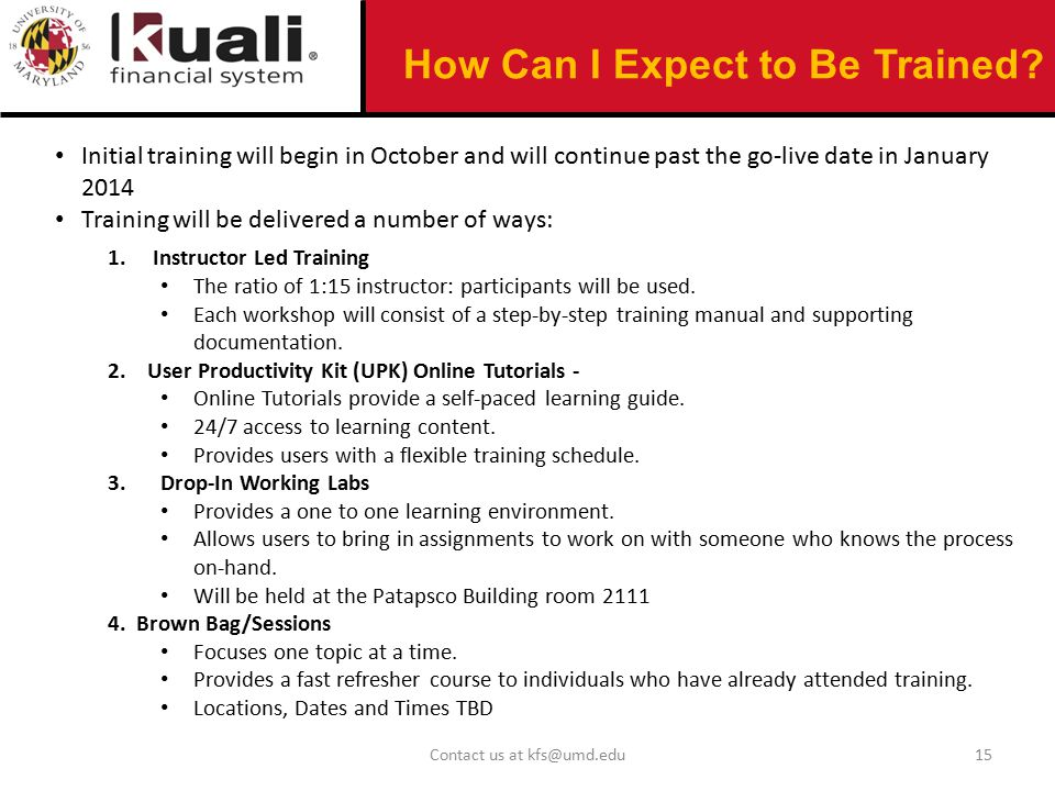Contact us at kfs@umd.edu15 Initial training will begin in October and will continue past the go-live date in January 2014 Training will be delivered