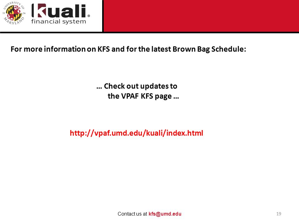 For more information on KFS and for the latest Brown Bag Schedule: 19 Contact us at kfs@umd.edu … Check out updates to the VPAF KFS page … http://vpaf.umd.edu/kuali/index.html
