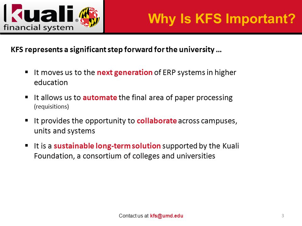 Why Is KFS Important? 3 Contact us at kfs@umd.edu KFS represents a significant step forward for the university …  It moves us to the next generation