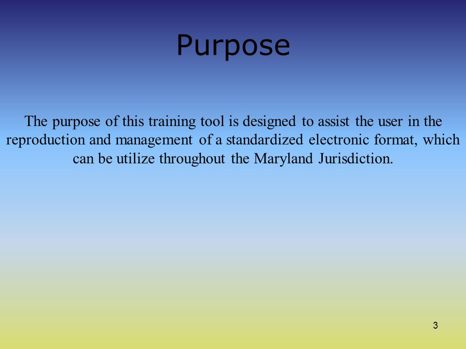 3 Purpose The purpose of this training tool is designed to assist the user in the reproduction and management of a standardized electronic format, which can be utilize throughout the Maryland Jurisdiction.