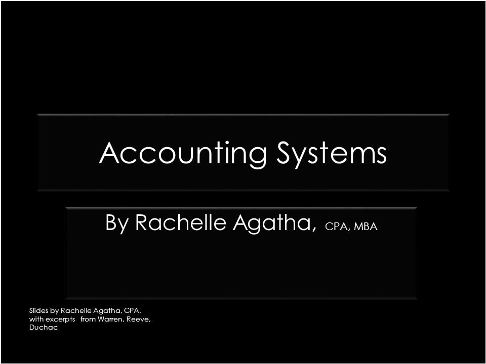 Accounting Systems CPA, MBA By Rachelle Agatha, CPA, MBA Slides by Rachelle Agatha, CPA, with excerpts from Warren, Reeve, Duchac