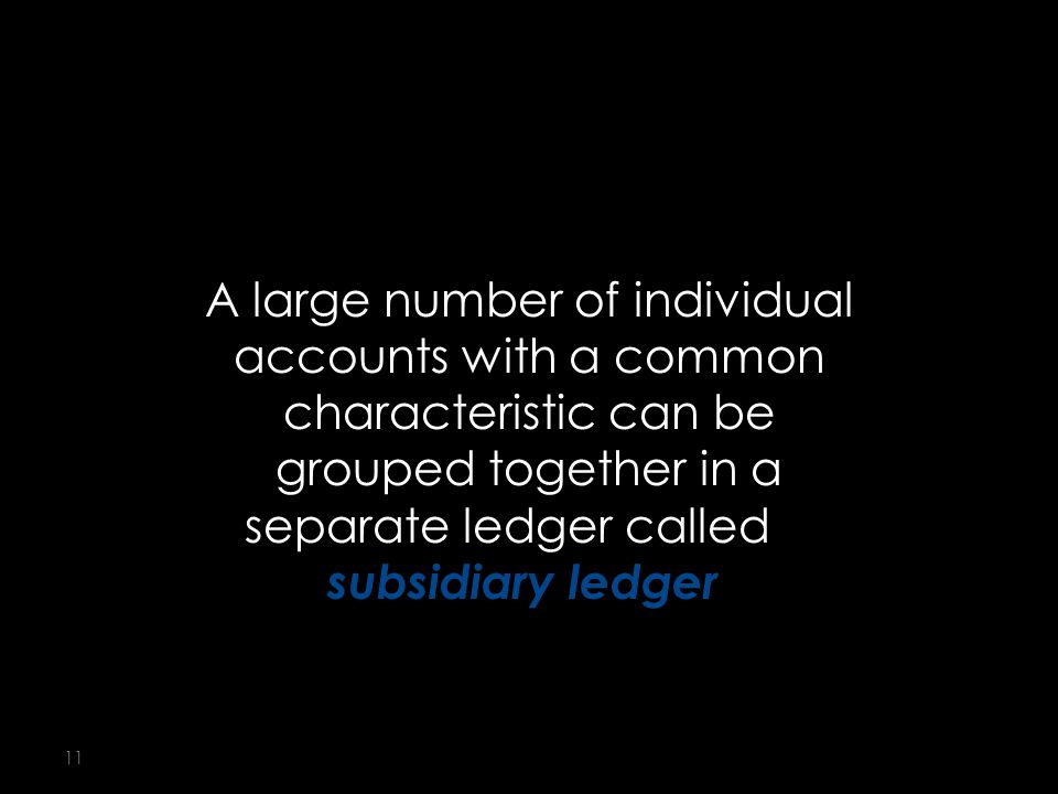 11 A large number of individual accounts with a common characteristic can be grouped together in a separate ledger called a subsidiary ledger.