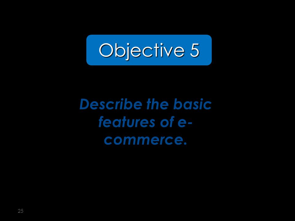25 Describe the basic features of e- commerce. Objective 5 5-5