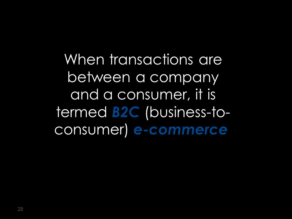 28 When transactions are between a company and a consumer, it is termed B2C (business-to- consumer) e-commerce.