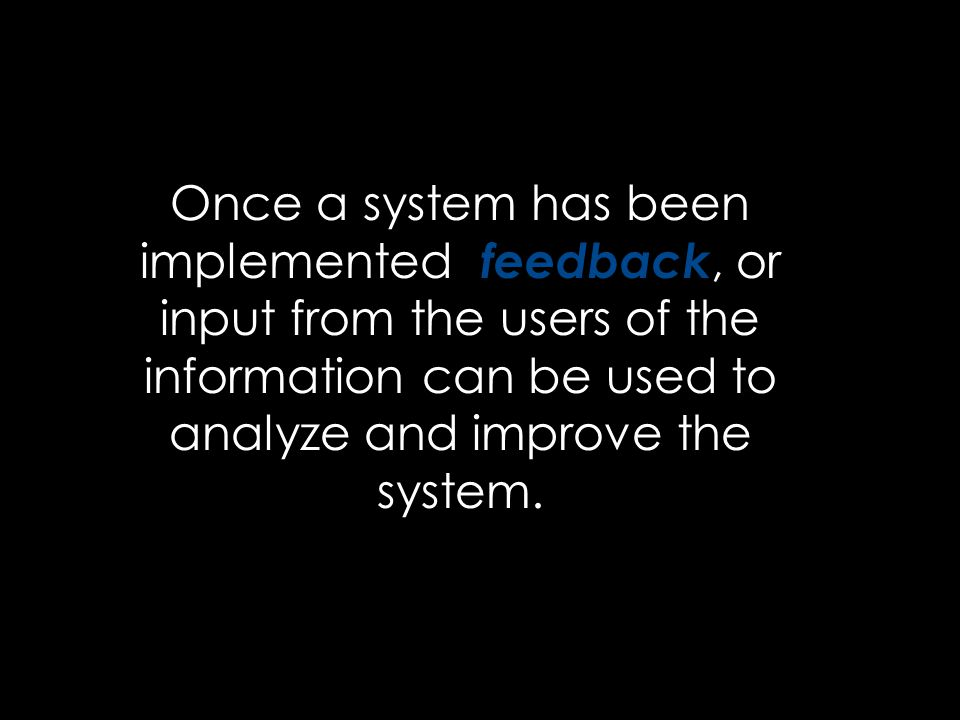 Once a system has been implemented, feedback, or input from the users of the information can be used to analyze and improve the system.