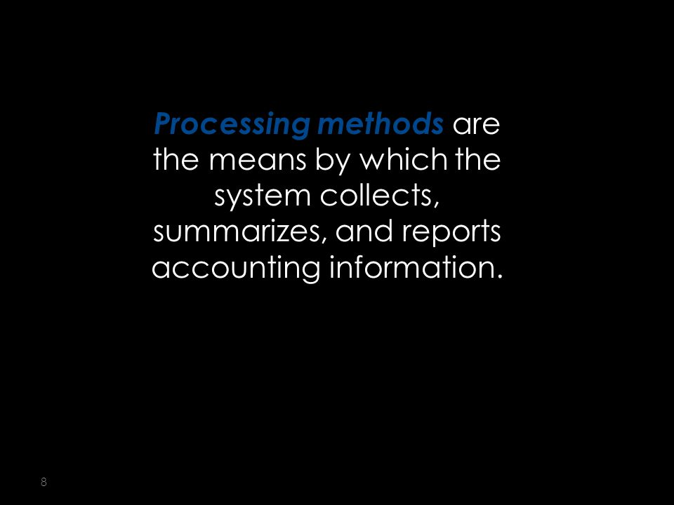 8 Processing methods are the means by which the system collects, summarizes, and reports accounting information.
