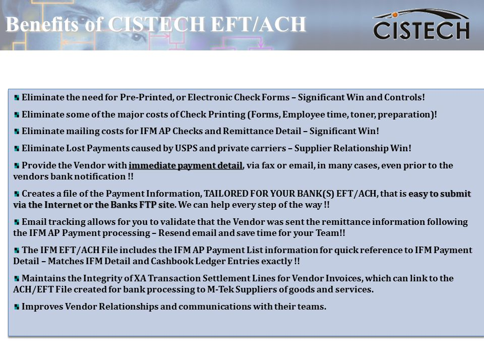 Benefits of CISTECH EFT/ACH Eliminate the need for Pre-Printed, or Electronic Check Forms – Significant Win and Controls.