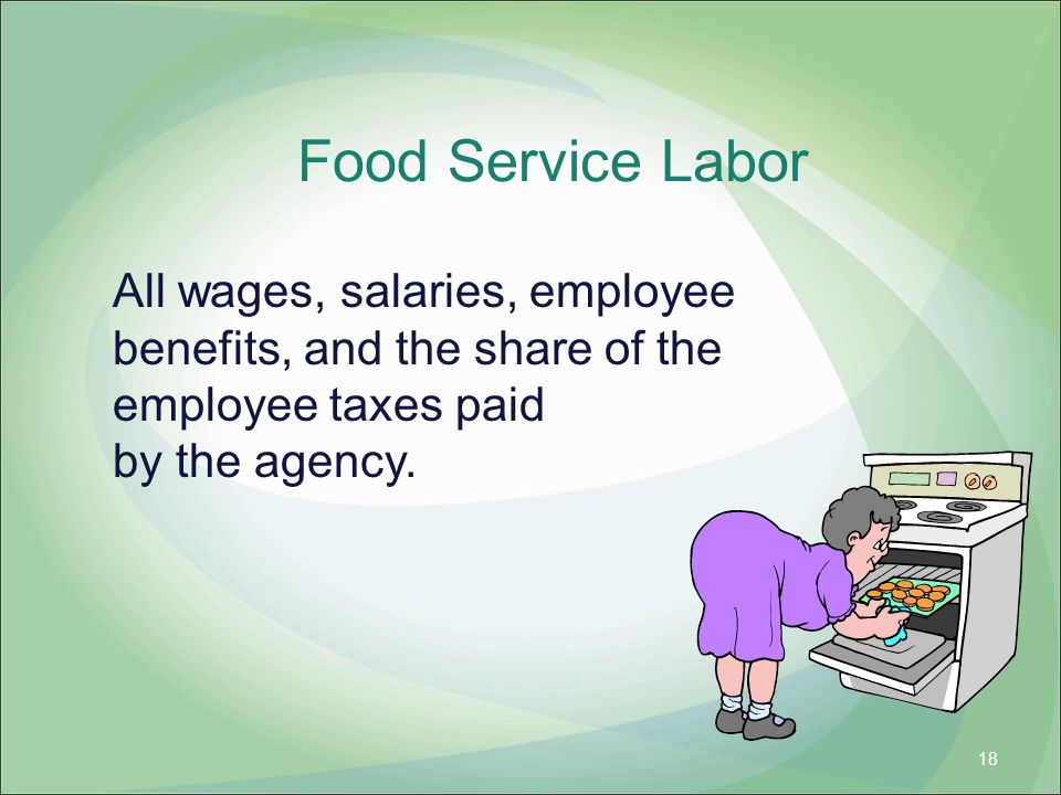 Food Service Labor All wages, salaries, employee benefits, and the share of the employee taxes paid by the agency. 18