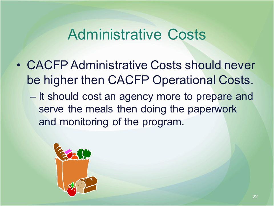 Administrative Costs CACFP Administrative Costs should never be higher then CACFP Operational Costs. –It should cost an agency more to prepare and ser