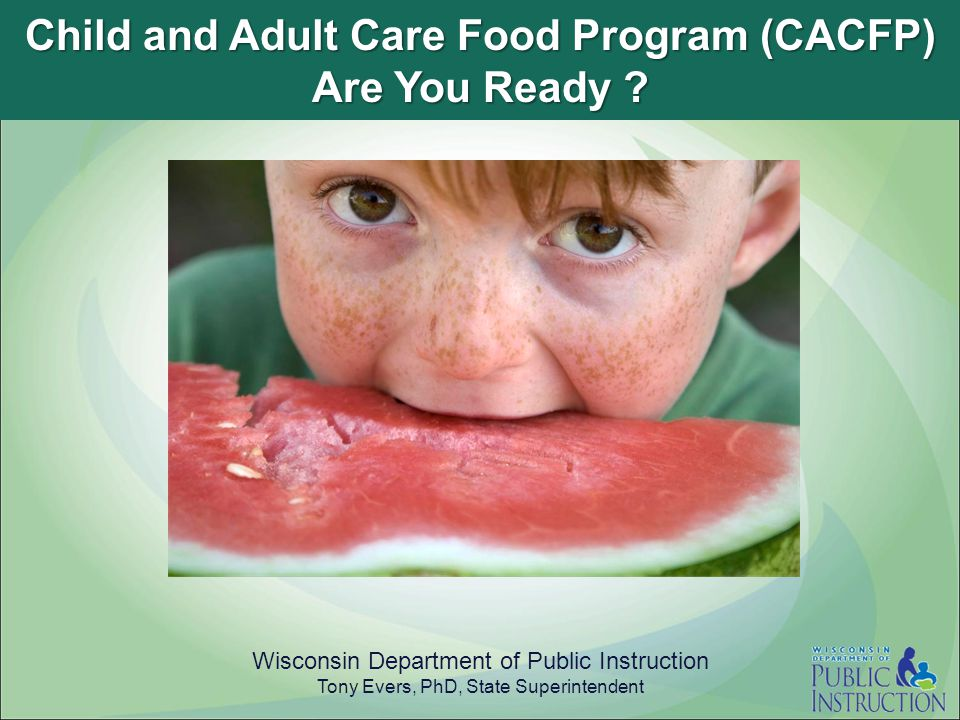 Child and Adult Care Food Program (CACFP) Are You Ready ? Wisconsin Department of Public Instruction Tony Evers, PhD, State Superintendent