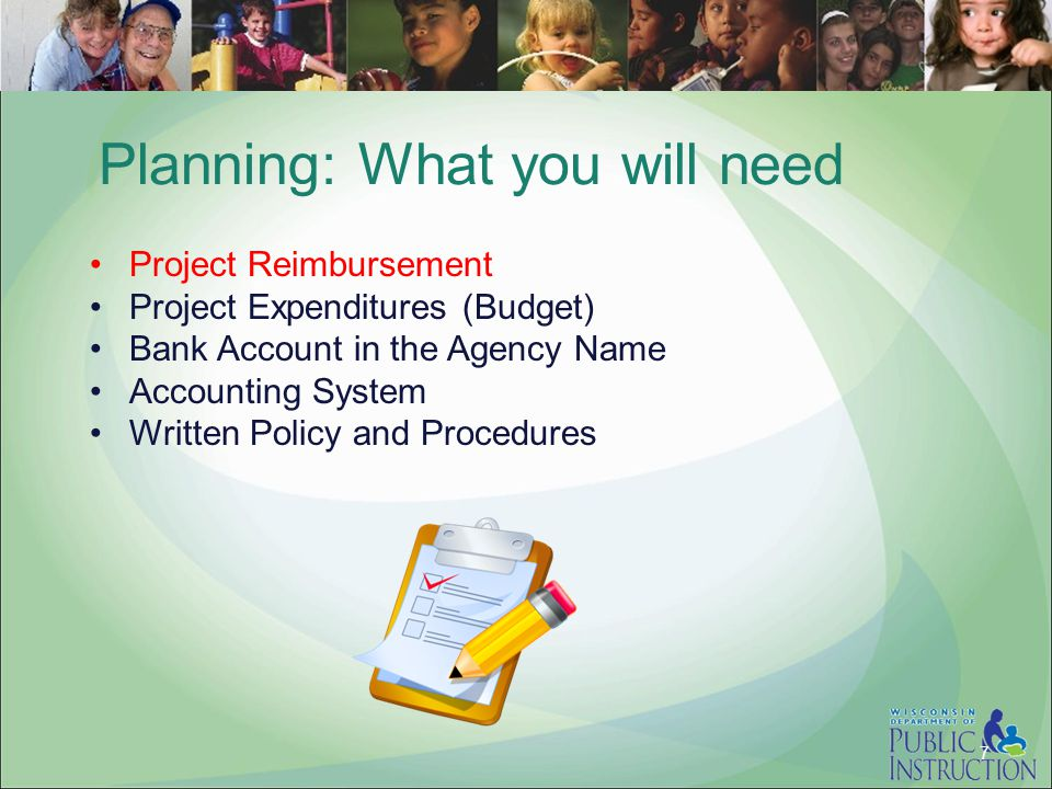 Planning: What you will need Project Reimbursement Project Expenditures (Budget) Bank Account in the Agency Name Accounting System Written Policy and