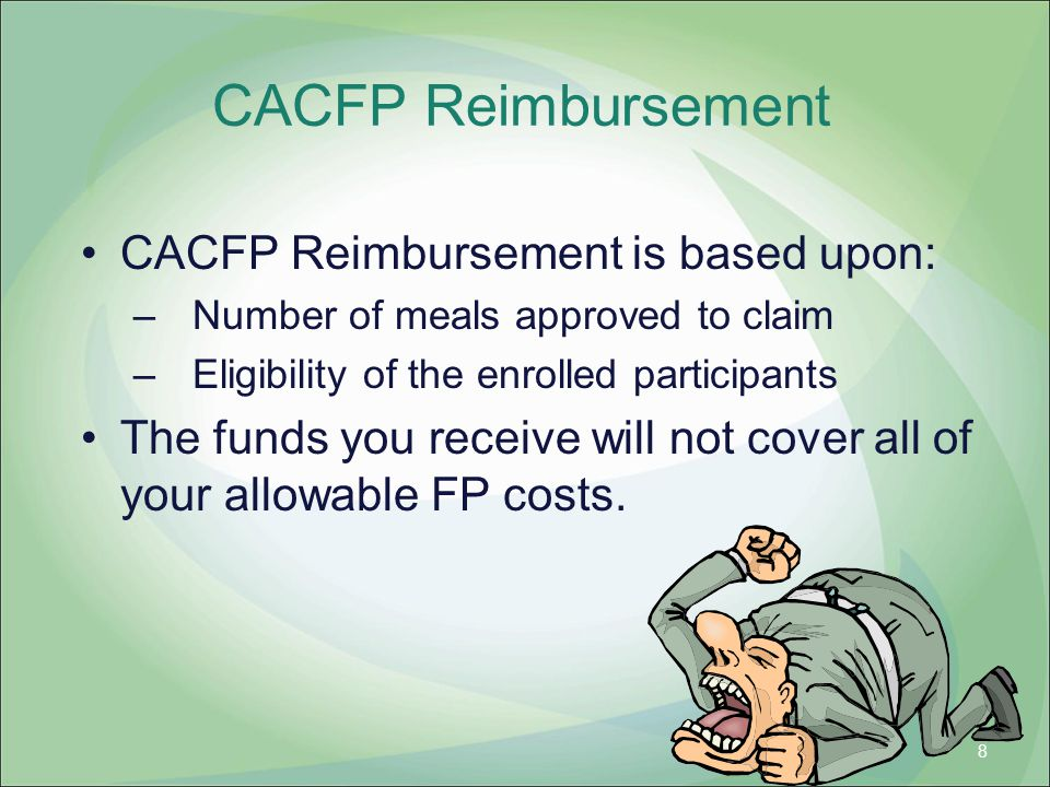 CACFP Reimbursement CACFP Reimbursement is based upon: –Number of meals approved to claim –Eligibility of the enrolled participants The funds you rece