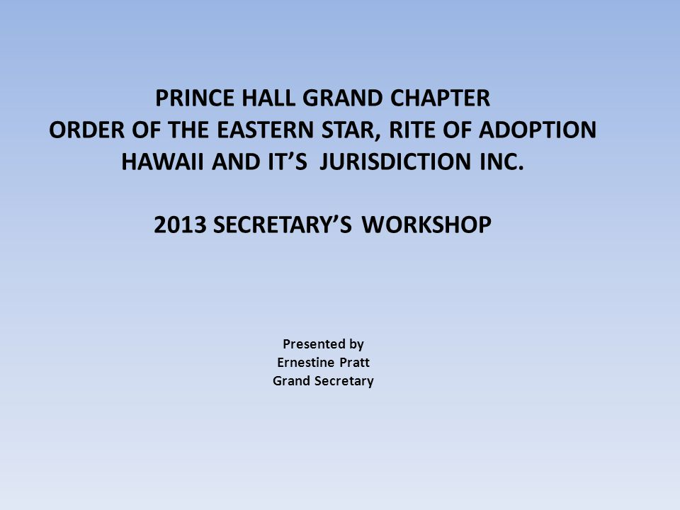 PURPOSE To provide the members of Prince Hall Chapter, Order of the Eastern Star, Rite of Adoption, Hawaii Jurisdiction Inc training that will prepare them to successfully perform the duties as the Secretary for a subordinate Chapter.