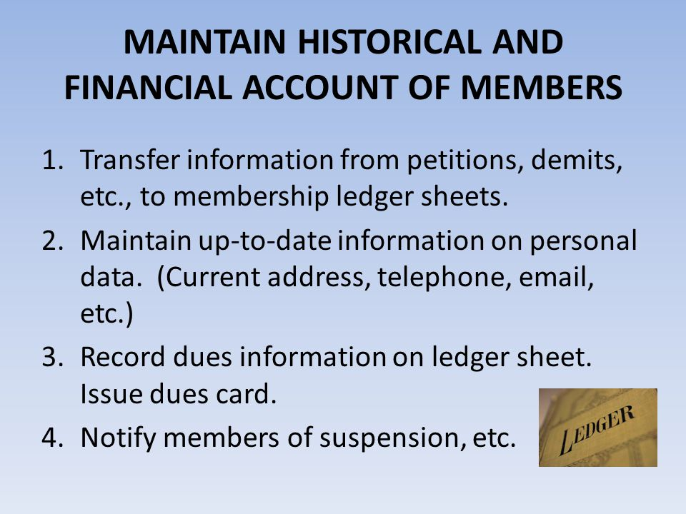 MAINTAIN HISTORICAL AND FINANCIAL ACCOUNT OF MEMBERS 1.Transfer information from petitions, demits, etc., to membership ledger sheets. 2.Maintain up-t