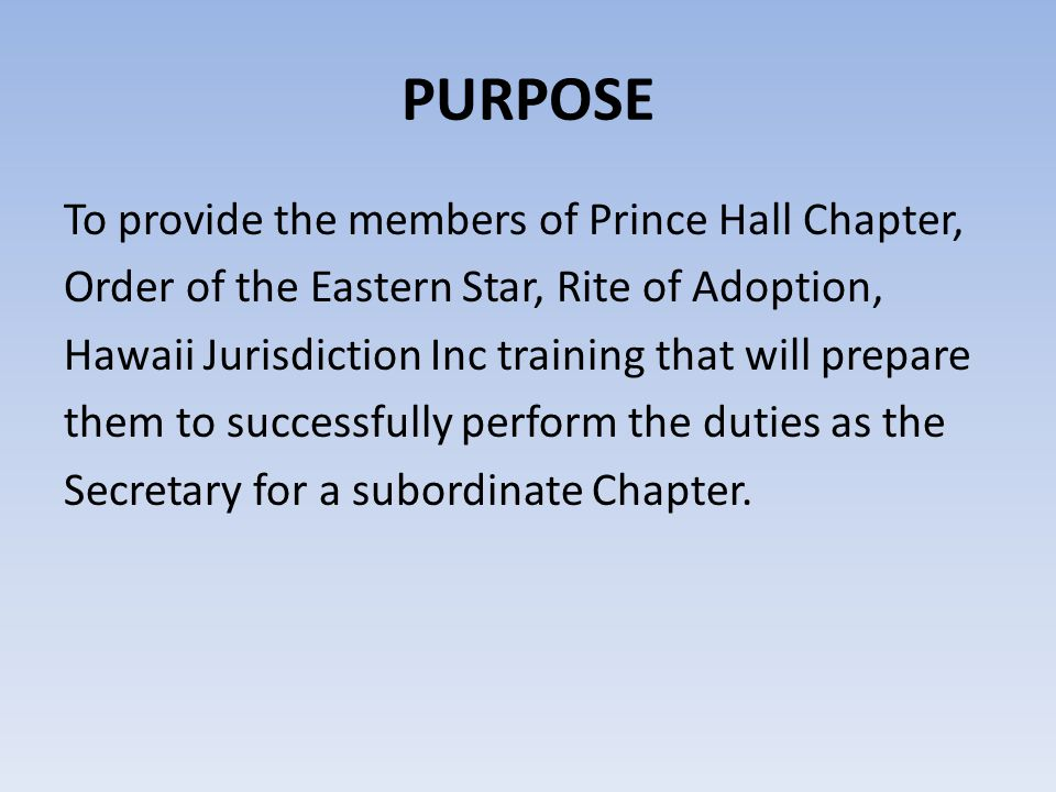 PURPOSE To provide the members of Prince Hall Chapter, Order of the Eastern Star, Rite of Adoption, Hawaii Jurisdiction Inc training that will prepare