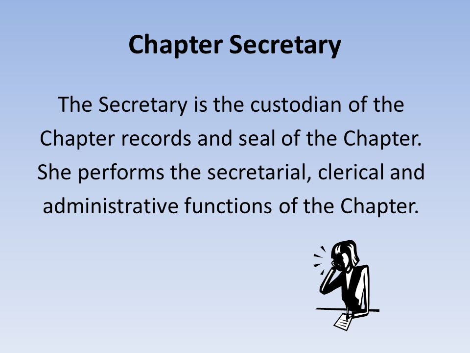 Chapter Secretary The Secretary is the custodian of the Chapter records and seal of the Chapter. She performs the secretarial, clerical and administra