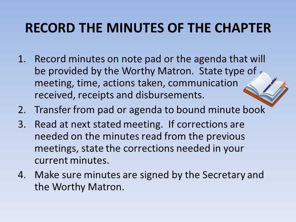 RECORD THE MINUTES OF THE CHAPTER 1.Record minutes on note pad or the agenda that will be provided by the Worthy Matron. State type of meeting, time,