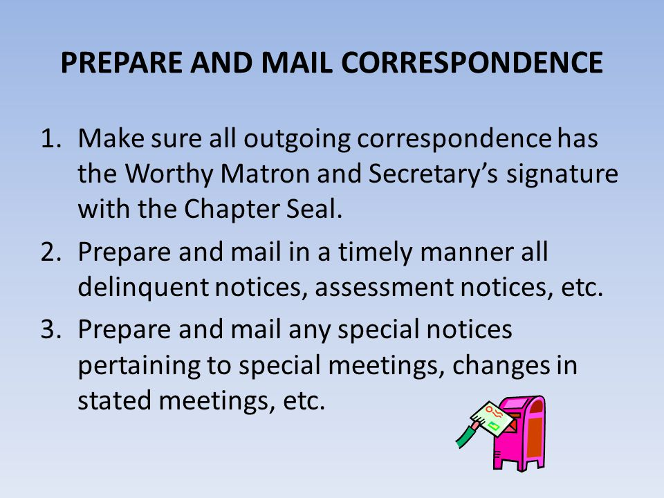 PREPARE AND MAIL CORRESPONDENCE 1.Make sure all outgoing correspondence has the Worthy Matron and Secretary's signature with the Chapter Seal. 2.Prepa