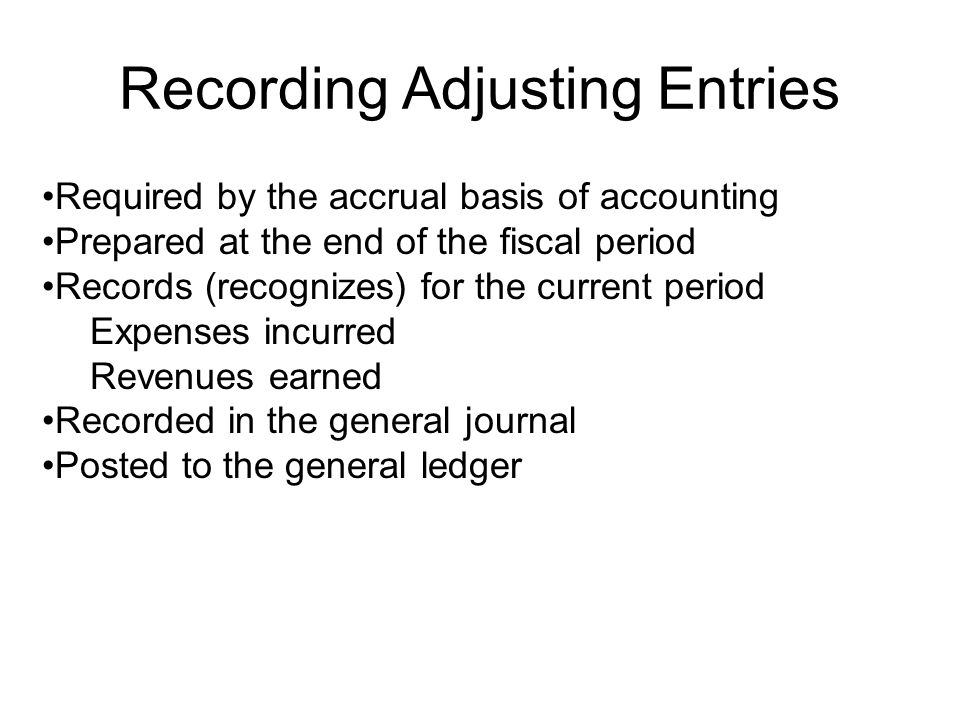 Recording Adjusting Entries Required by the accrual basis of accounting Prepared at the end of the fiscal period Records (recognizes) for the current