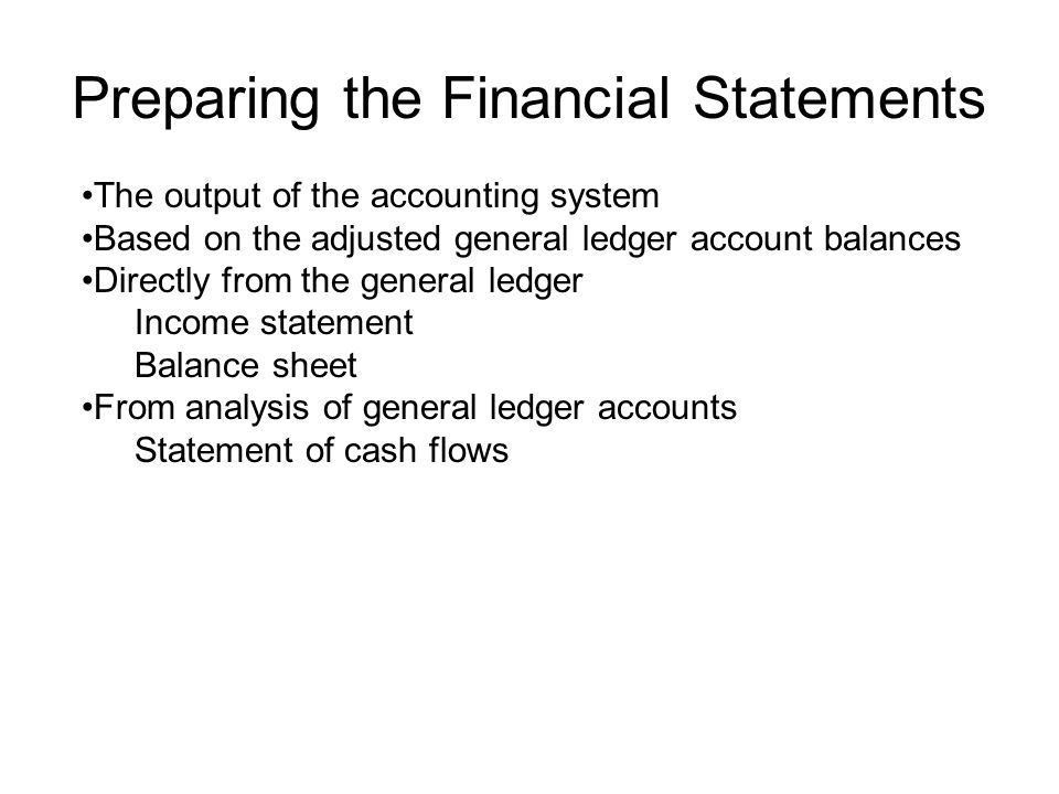 Preparing the Financial Statements The output of the accounting system Based on the adjusted general ledger account balances Directly from the general